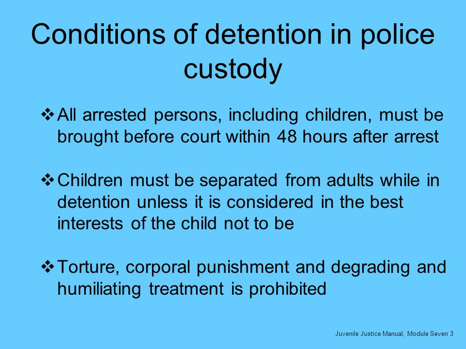 Conditions of detention in police custody All arrested persons, including children, must be brought before court within 48 hours after arrest Children must be separated from adults while in detention unless it is considered in the best interests of the child not to be Torture, corporal punishment and degrading and humiliating treatment is prohibited Juvenile Justice Manual, Module Seven 3