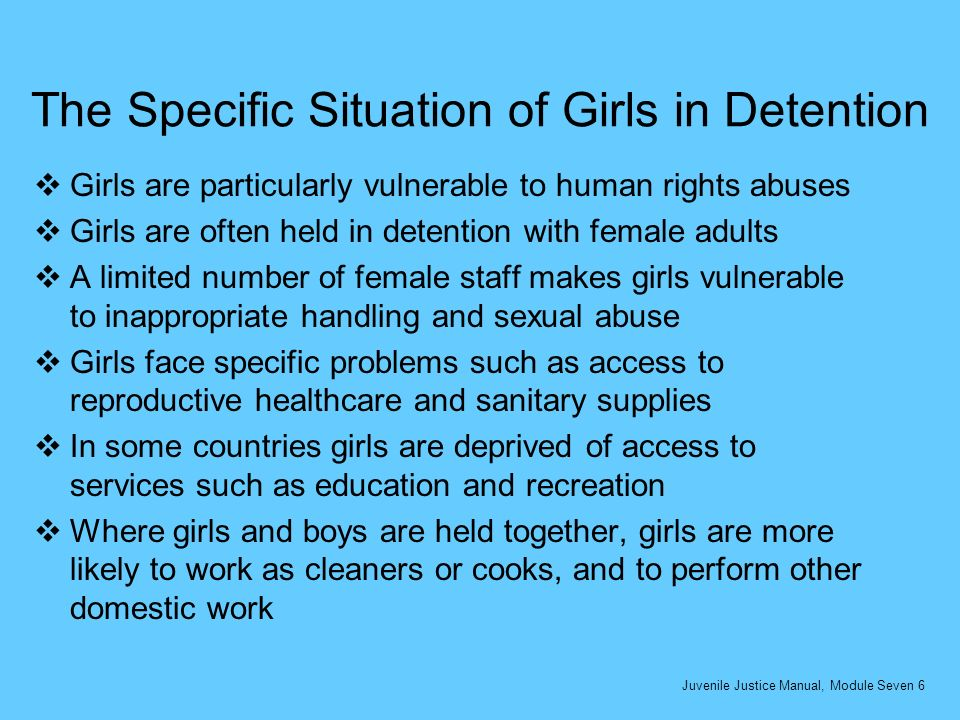 The Specific Situation of Girls in Detention Girls are particularly vulnerable to human rights abuses Girls are often held in detention with female adults A limited number of female staff makes girls vulnerable to inappropriate handling and sexual abuse Girls face specific problems such as access to reproductive healthcare and sanitary supplies In some countries girls are deprived of access to services such as education and recreation Where girls and boys are held together, girls are more likely to work as cleaners or cooks, and to perform other domestic work Juvenile Justice Manual, Module Seven 6