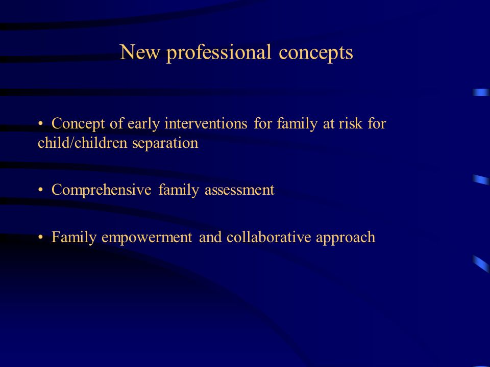 New professional concepts Concept of early interventions for family at risk for child/children separation Comprehensive family assessment Family empow