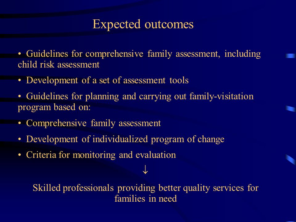 Expected outcomes Guidelines for comprehensive family assessment, including child risk assessment Development of a set of assessment tools Guidelines