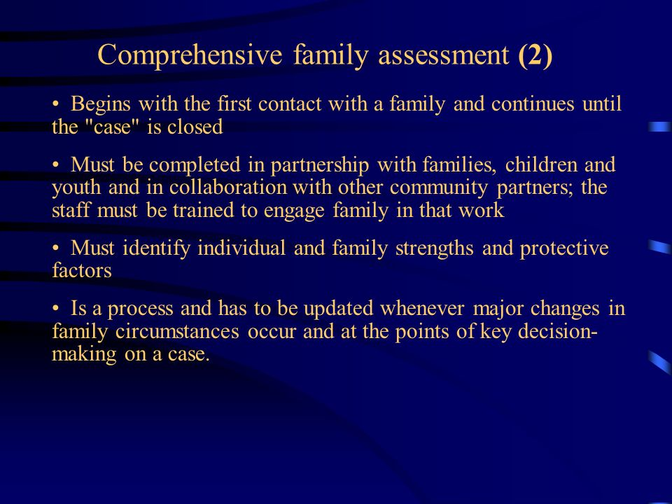 Comprehensive family assessment (2) Begins with the first contact with a family and continues until the