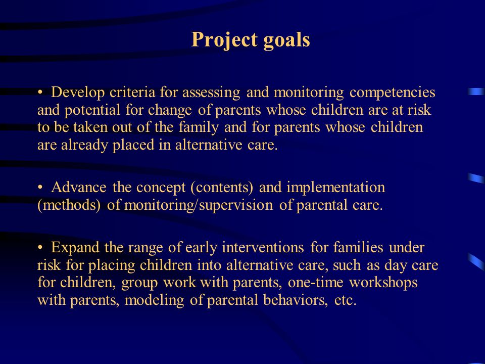 Project goals Develop criteria for assessing and monitoring competencies and potential for change of parents whose children are at risk to be taken ou
