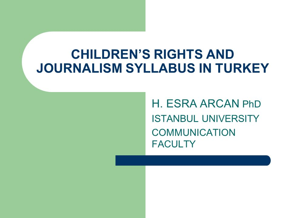 CHILDRENS RIGHTS AND JOURNALISM SYLLABUS IN TURKEY H. ESRA ARCAN PhD ISTANBUL UNIVERSITY COMMUNICATION FACULTY