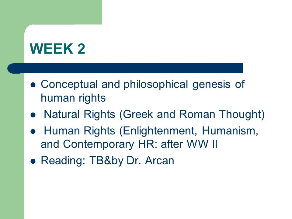 WEEK 2 Conceptual and philosophical genesis of human rights Natural Rights (Greek and Roman Thought) Human Rights (Enlightenment, Humanism, and Contem