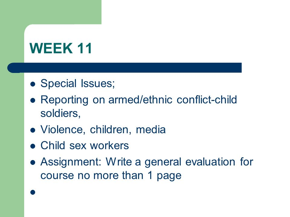 WEEK 11 Special Issues; Reporting on armed/ethnic conflict-child soldiers, Violence, children, media Child sex workers Assignment: Write a general eva