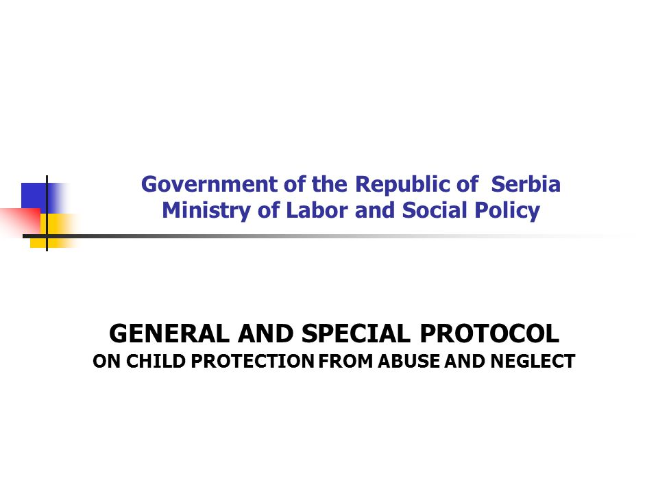 GENERAL PROTOCOL on child protection from abuse GENERAL PROTOCOL on child protection from abuse and neglect Legally binding document that provides guidelines for action to all providers of services dealing with children and families from governmental and non-governmental, as well as from private sector in order to jointly work for the well-being of children in situations where there is a suspicion that the child has experienced abuse or neglect, or a threat that s/he may undergo such experience.