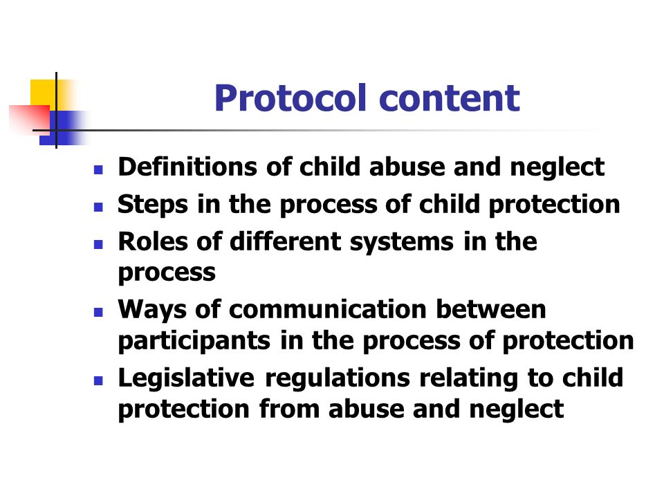 Protocol content Definitions of child abuse and neglect Steps in the process of child protection Roles of different systems in the process Ways of communication between participants in the process of protection Legislative regulations relating to child protection from abuse and neglect
