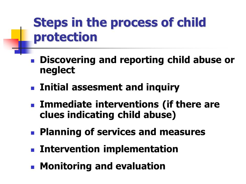 Steps in the process of child protection Discovering and reporting child abuse or neglect Initial assesment and inquiry Immediate interventions (if there are clues indicating child abuse) Planning of services and measures Intervention implementation Monitoring and evaluation