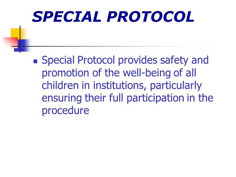 SPECIAL PROTOCOL Special Protocol provides safety and promotion of the well-being of all children in institutions, particularly ensuring their full participation in the procedure