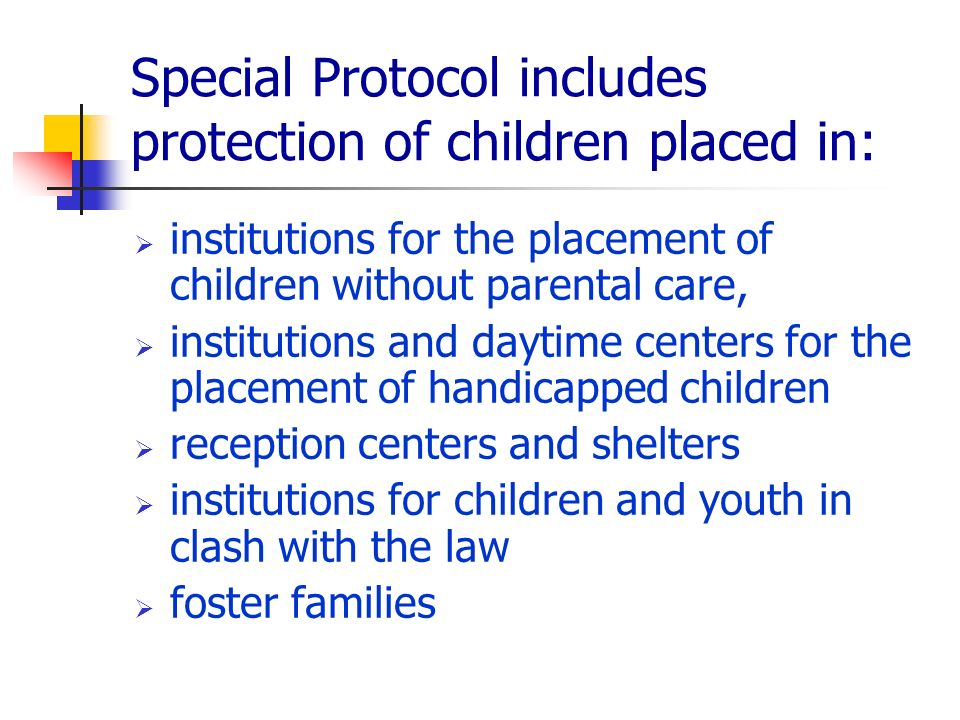 Special Protocol includes protection of children placed in: institutions for the placement of children without parental care, institutions and daytime centers for the placement of handicapped children reception centers and shelters institutions for children and youth in clash with the law foster families
