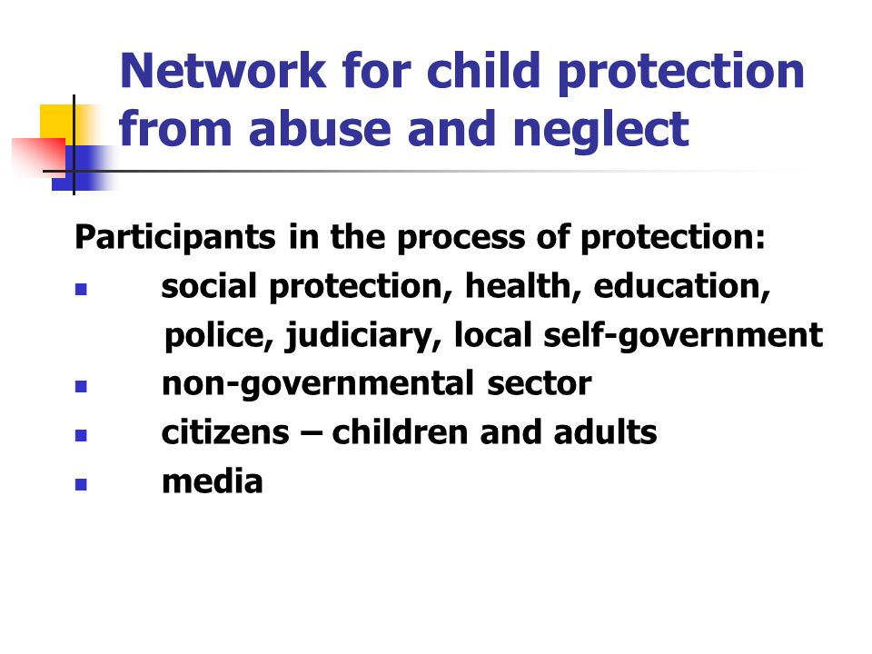Network for child protection from abuse and neglect Participants in the process of protection: social protection, health, education, police, judiciary, local self-government non-governmental sector citizens – children and adults media