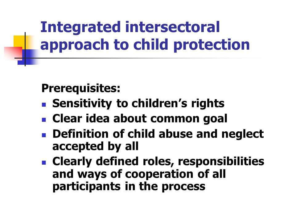 Integrated intersectoral approach to child protection Prerequisites: Sensitivity to childrens rights Clear idea about common goal Definition of child abuse and neglect accepted by all Clearly defined roles, responsibilities and ways of cooperation of all participants in the process