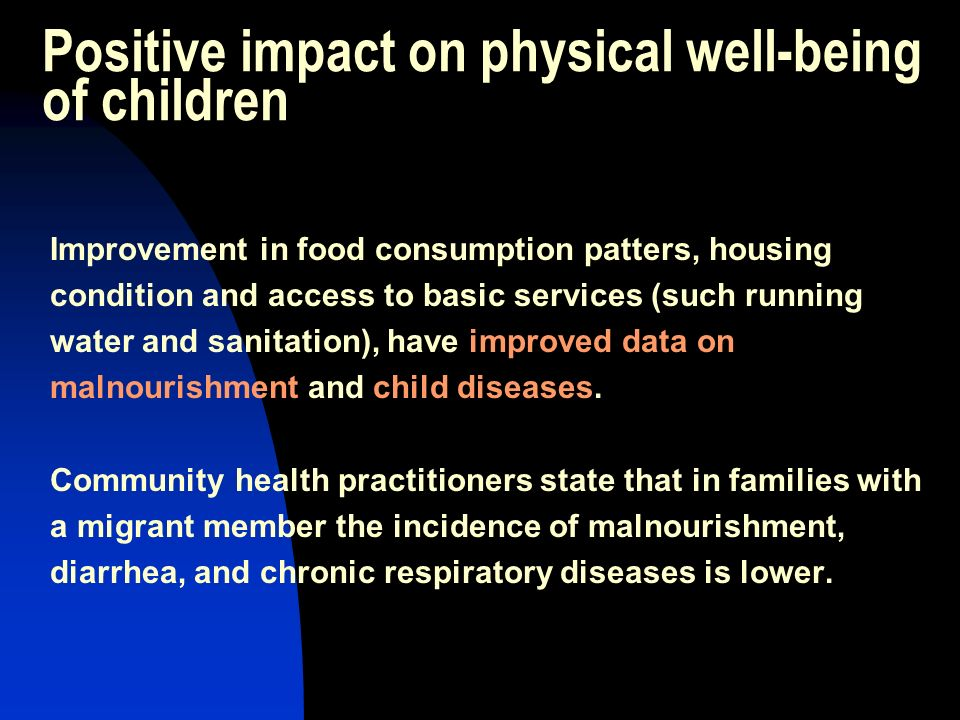 Positive impact on physical well-being of children Improvement in food consumption patters, housing condition and access to basic services (such running water and sanitation), have improved data on malnourishment and child diseases.