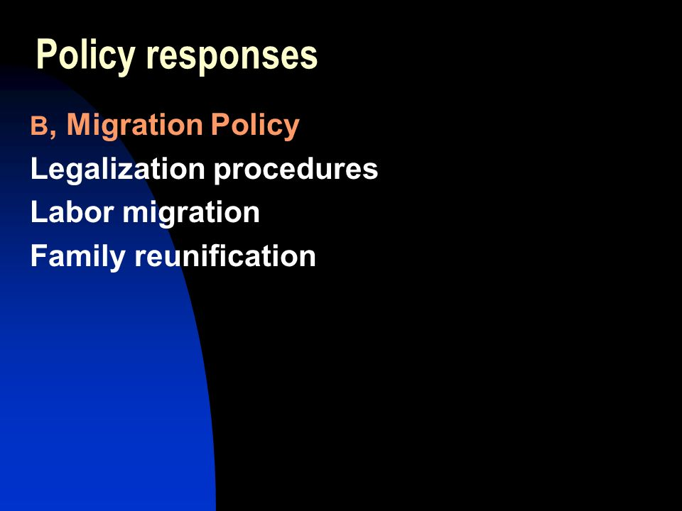 Policy responses B, Migration Policy Legalization procedures Labor migration Family reunification