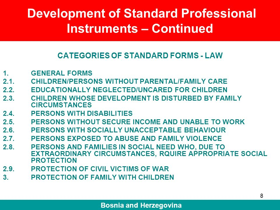 9 Bosnia and Herzegovina Standard Professional Instruments and case management CATEGORIES OF STANDARD FORMS – CASE MANAGEMENT Registration/Identification of beneficiary Assessment of the situation of the child and identification of short-term and long-term needs of the child (with participation of the beneficiary/child) Individual Care Plan for the child -The best interests of the child -Participation of the child (participation in finding a solution and decision making) -Inclusion of resources from the social network (immediate and wider family, local community) -Key tasks, responsible persons and organisations/institutions, and deadlines for realisation of the plan Monitoring and review of the care plan realisation (regular and as needed reviews)