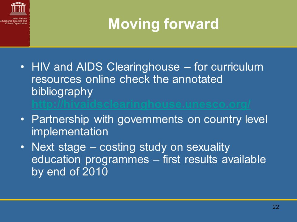 22 Moving forward HIV and AIDS Clearinghouse – for curriculum resources online check the annotated bibliography http://hivaidsclearinghouse.unesco.org/ http://hivaidsclearinghouse.unesco.org/ Partnership with governments on country level implementation Next stage – costing study on sexuality education programmes – first results available by end of 2010