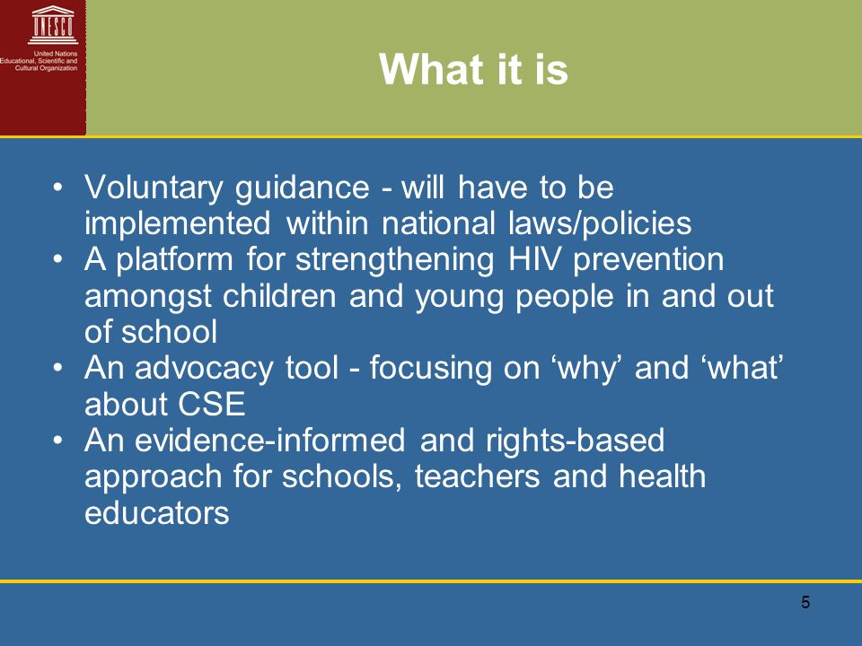 5 What it is Voluntary guidance - will have to be implemented within national laws/policies A platform for strengthening HIV prevention amongst children and young people in and out of school An advocacy tool - focusing on why and what about CSE An evidence-informed and rights-based approach for schools, teachers and health educators