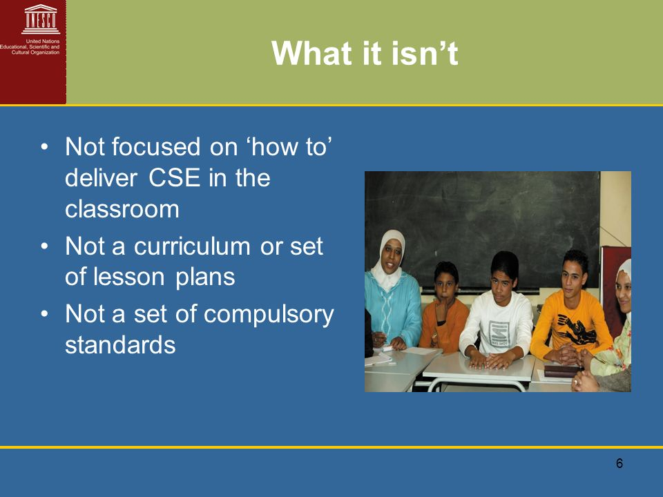 6 What it isnt Not focused on how to deliver CSE in the classroom Not a curriculum or set of lesson plans Not a set of compulsory standards