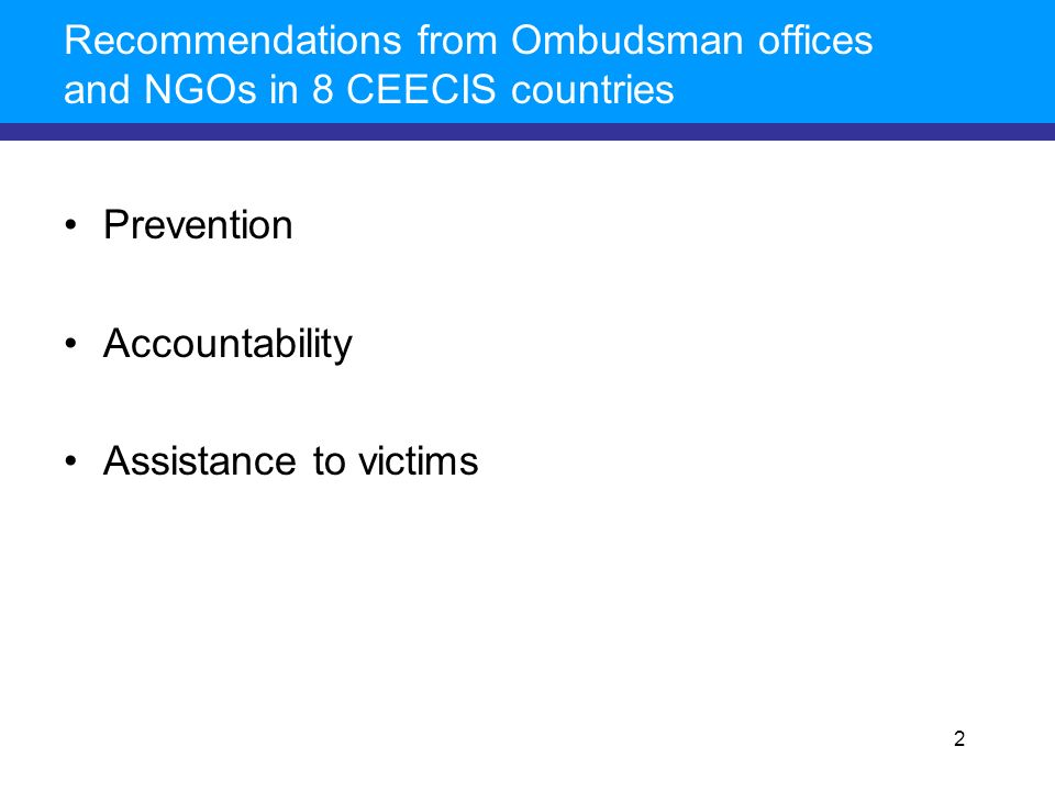 Recommendations from Ombudsman offices and NGOs in 8 CEECIS countries Prevention Accountability Assistance to victims 2