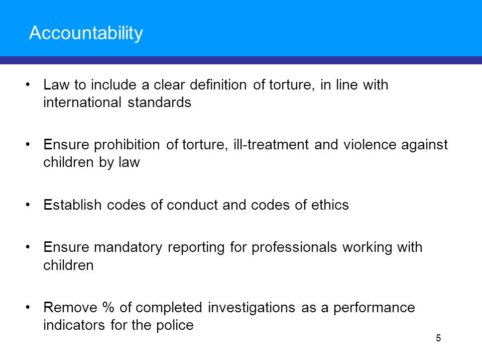 Accountability Law to include a clear definition of torture, in line with international standards Ensure prohibition of torture, ill-treatment and violence against children by law Establish codes of conduct and codes of ethics Ensure mandatory reporting for professionals working with children Remove % of completed investigations as a performance indicators for the police 5