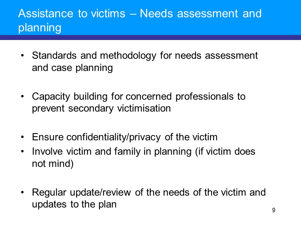 Assistance to victims – Needs assessment and planning Standards and methodology for needs assessment and case planning Capacity building for concerned professionals to prevent secondary victimisation Ensure confidentiality/privacy of the victim Involve victim and family in planning (if victim does not mind) Regular update/review of the needs of the victim and updates to the plan 9