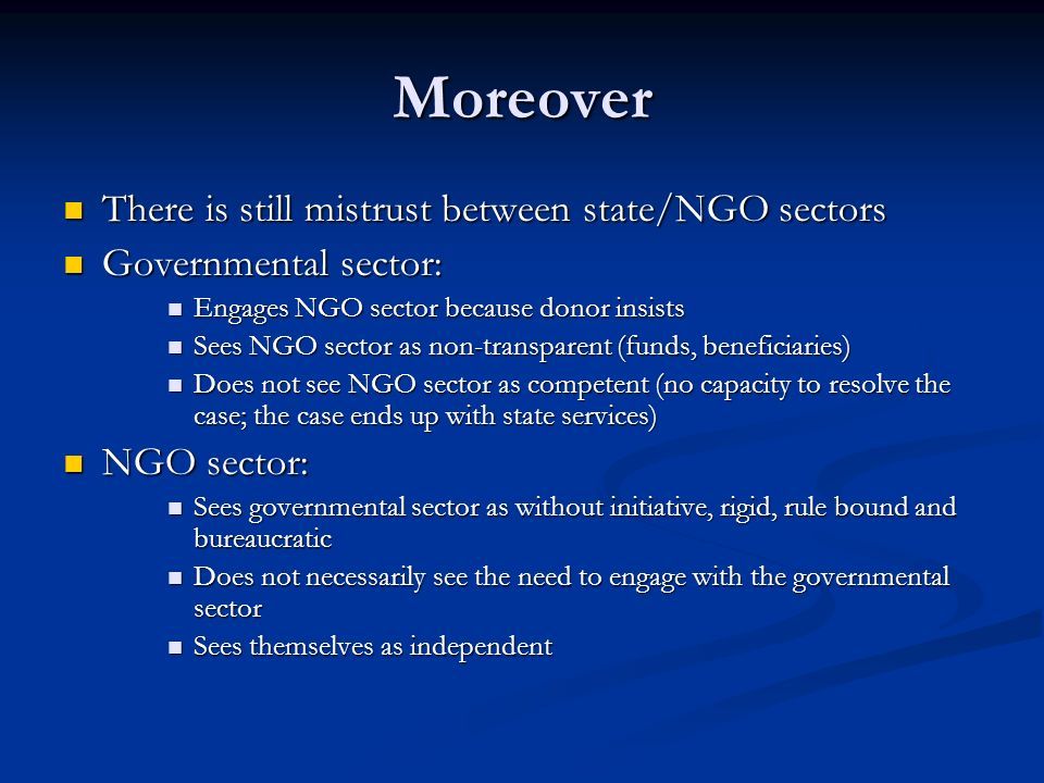 Moreover There is still mistrust between state/NGO sectors There is still mistrust between state/NGO sectors Governmental sector: Governmental sector: Engages NGO sector because donor insists Engages NGO sector because donor insists Sees NGO sector as non-transparent (funds, beneficiaries) Sees NGO sector as non-transparent (funds, beneficiaries) Does not see NGO sector as competent (no capacity to resolve the case; the case ends up with state services) Does not see NGO sector as competent (no capacity to resolve the case; the case ends up with state services) NGO sector: NGO sector: Sees governmental sector as without initiative, rigid, rule bound and bureaucratic Sees governmental sector as without initiative, rigid, rule bound and bureaucratic Does not necessarily see the need to engage with the governmental sector Does not necessarily see the need to engage with the governmental sector Sees themselves as independent Sees themselves as independent