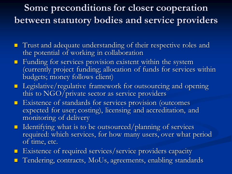 Some preconditions for closer cooperation between statutory bodies and service providers Some preconditions for closer cooperation between statutory bodies and service providers Trust and adequate understanding of their respective roles and the potential of working in collaboration Trust and adequate understanding of their respective roles and the potential of working in collaboration Funding for services provision existent within the system (currently project funding; allocation of funds for services within budgets; money follows client) Funding for services provision existent within the system (currently project funding; allocation of funds for services within budgets; money follows client) Legislative/regulative framework for outsourcing and opening this to NGO/private sector as service providers Legislative/regulative framework for outsourcing and opening this to NGO/private sector as service providers Existence of standards for services provision (outcomes expected for user; costing), licensing and accreditation, and monitoring of delivery Existence of standards for services provision (outcomes expected for user; costing), licensing and accreditation, and monitoring of delivery Identifying what is to be outsourced/planning of services required: which services, for how many users, over what period of time, etc.