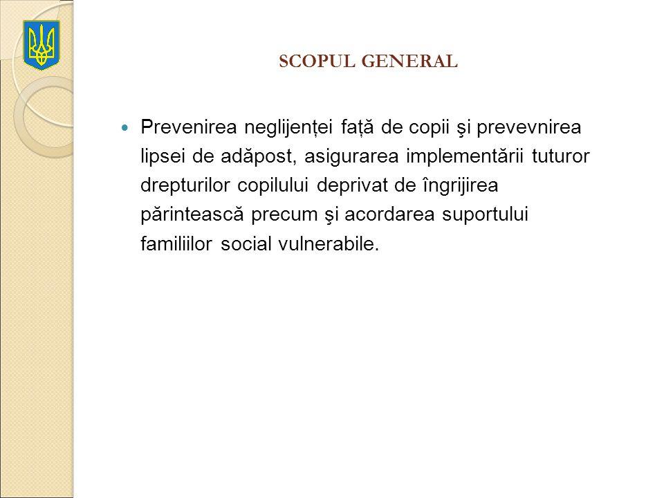 SCOPUL GENERAL Prevenirea neglijenţei faţă de copii şi prevevnirea lipsei de adăpost, asigurarea implementării tuturor drepturilor copilului deprivat