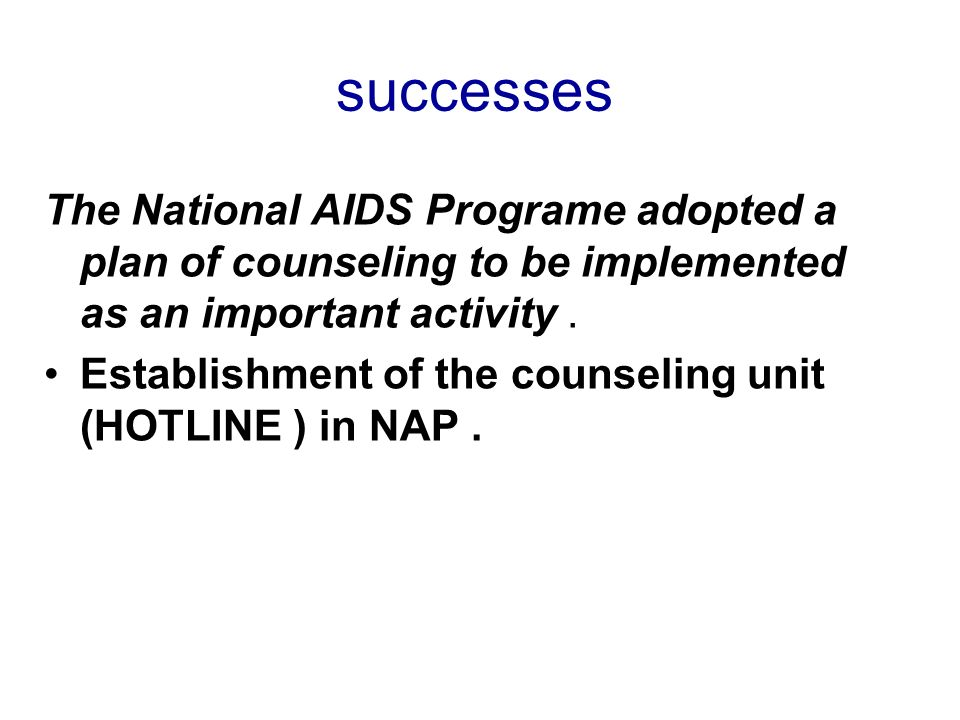 successes The National AIDS Programe adopted a plan of counseling to be implemented as an important activity. Establishment of the counseling unit (HO