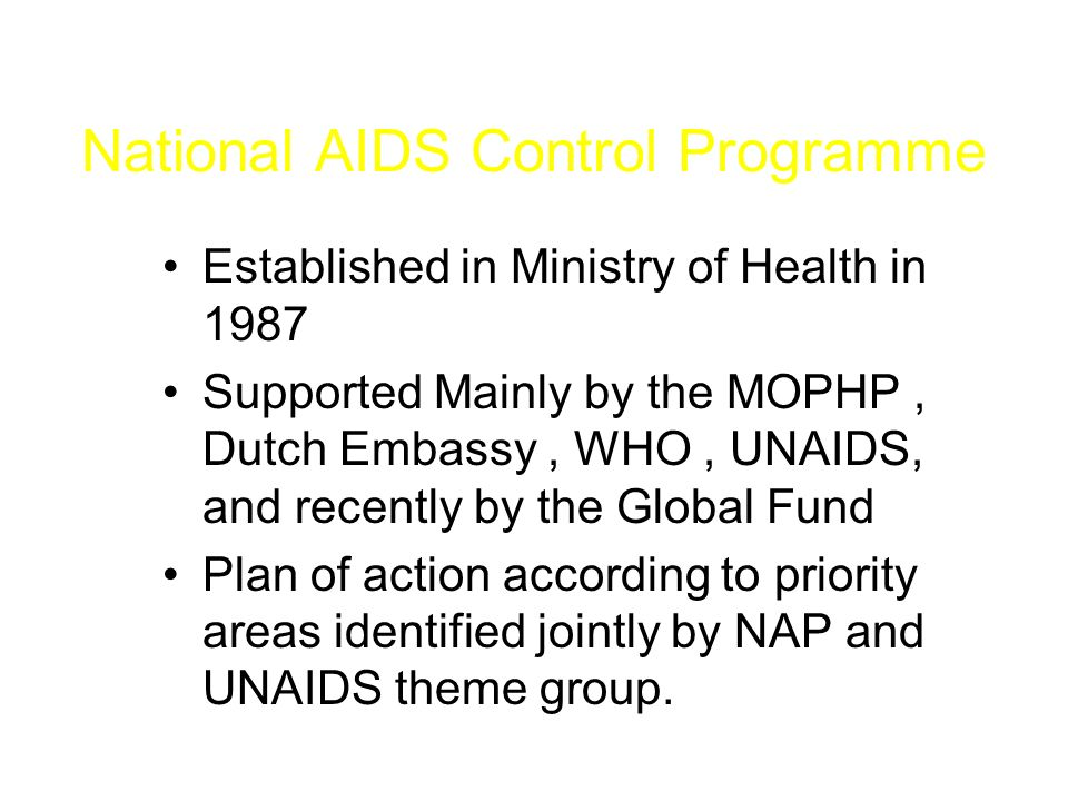 National AIDS Control Programme Established in Ministry of Health in 1987 Supported Mainly by the MOPHP, Dutch Embassy, WHO, UNAIDS, and recently by the Global Fund Plan of action according to priority areas identified jointly by NAP and UNAIDS theme group.