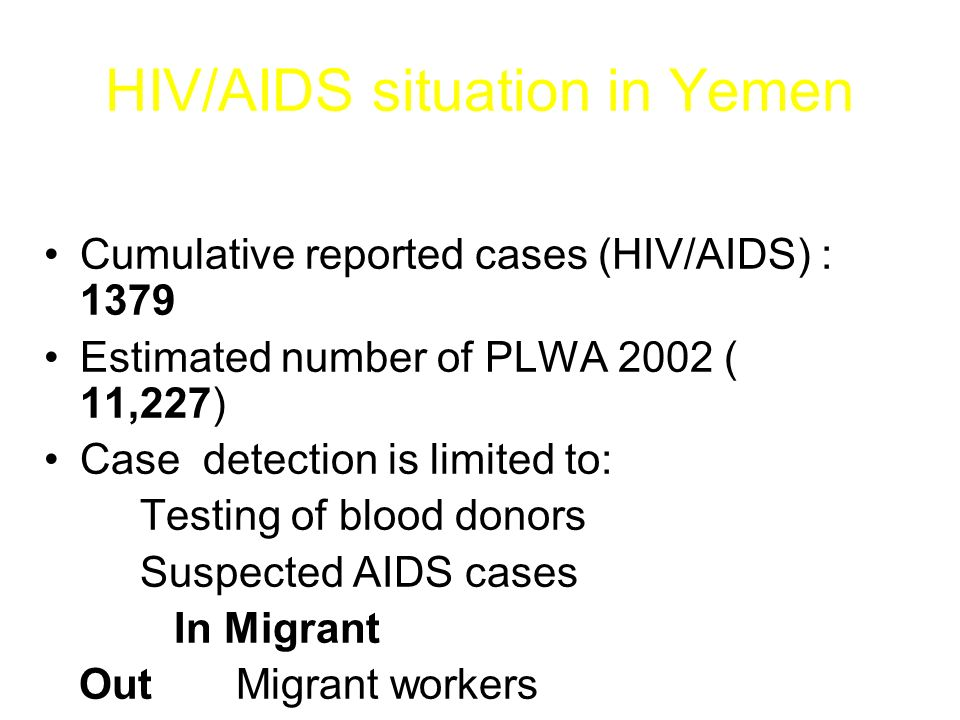 HIV/AIDS situation in Yemen Cumulative reported cases (HIV/AIDS) : 1379 Estimated number of PLWA 2002 ( 11,227) Case detection is limited to: Testing of blood donors Suspected AIDS cases In Migrant OutMigrant workers Some of vulnerable groups