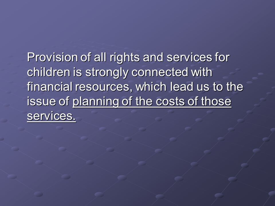 Provision of all rights and services for children is strongly connected with financial resources, which lead us to the issue of planning of the costs of those services.