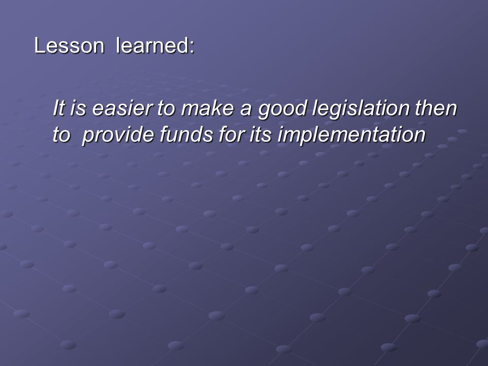 Lesson learned: It is easier to make a good legislation then to provide funds for its implementation
