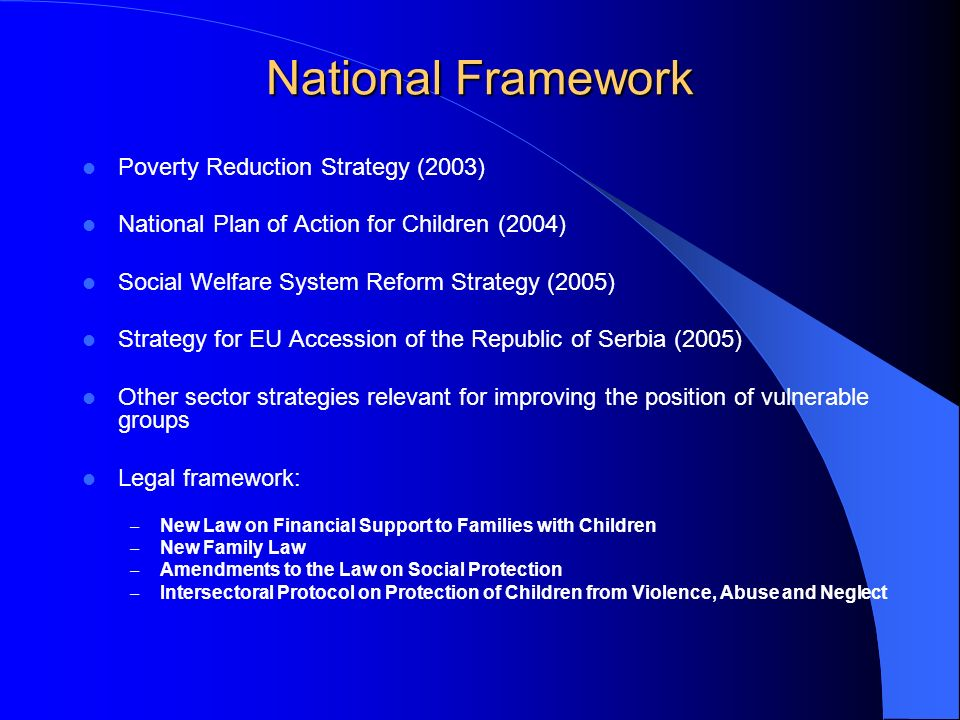 National Framework Poverty Reduction Strategy (2003) National Plan of Action for Children (2004) Social Welfare System Reform Strategy (2005) Strategy for EU Accession of the Republic of Serbia (2005) Other sector strategies relevant for improving the position of vulnerable groups Legal framework: – New Law on Financial Support to Families with Children – New Family Law – Amendments to the Law on Social Protection – Intersectoral Protocol on Protection of Children from Violence, Abuse and Neglect