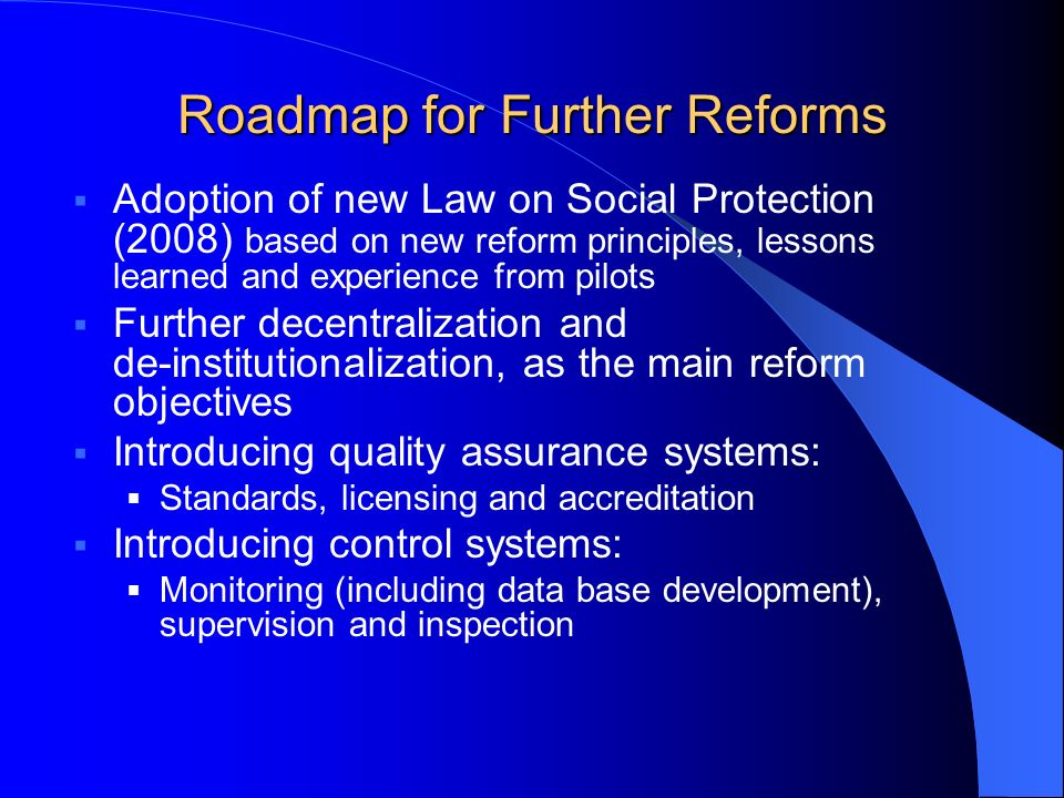 Roadmap for Further Reforms Adoption of new Law on Social Protection (2008) based on new reform principles, lessons learned and experience from pilots Further decentralization and de-institutionalization, as the main reform objectives Introducing quality assurance systems: Standards, licensing and accreditation Introducing control systems: Monitoring (including data base development), supervision and inspection