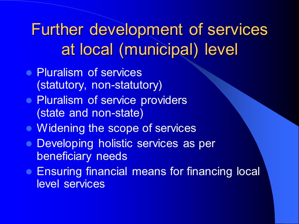 Further development of services at local (municipal) level Pluralism of services (statutory, non-statutory) Pluralism of service providers (state and non-state) Widening the scope of services Developing holistic services as per beneficiary needs Ensuring financial means for financing local level services