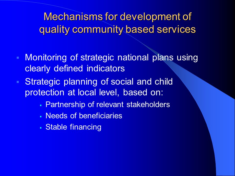 Mechanisms for development of quality community based services Monitoring of strategic national plans using clearly defined indicators Strategic planning of social and child protection at local level, based on: Partnership of relevant stakeholders Needs of beneficiaries Stable financing