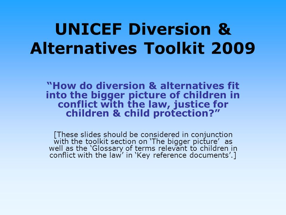 UNICEF Diversion & Alternatives Toolkit 2009 How do diversion & alternatives fit into the bigger picture of children in conflict with the law, justice for children & child protection.