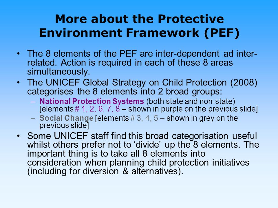 More about the Protective Environment Framework (PEF) The 8 elements of the PEF are inter-dependent ad inter- related.