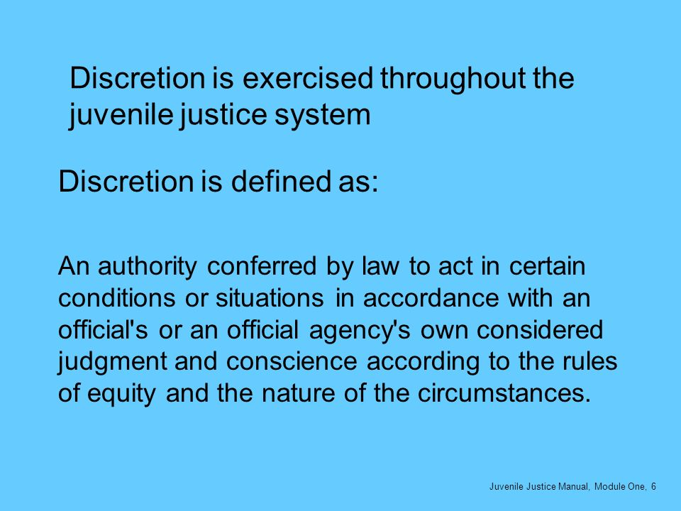 Discretion is exercised throughout the juvenile justice system Discretion is defined as: An authority conferred by law to act in certain conditions or