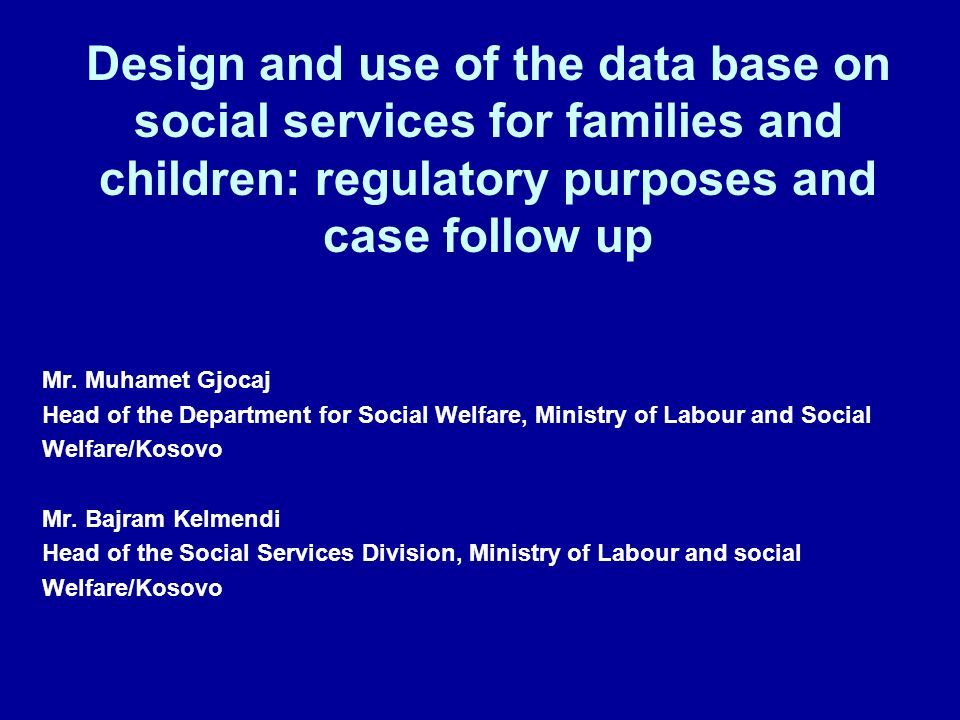 Design and use of the data base on social services for families and children: regulatory purposes and case follow up Mr. Muhamet Gjocaj Head of the De