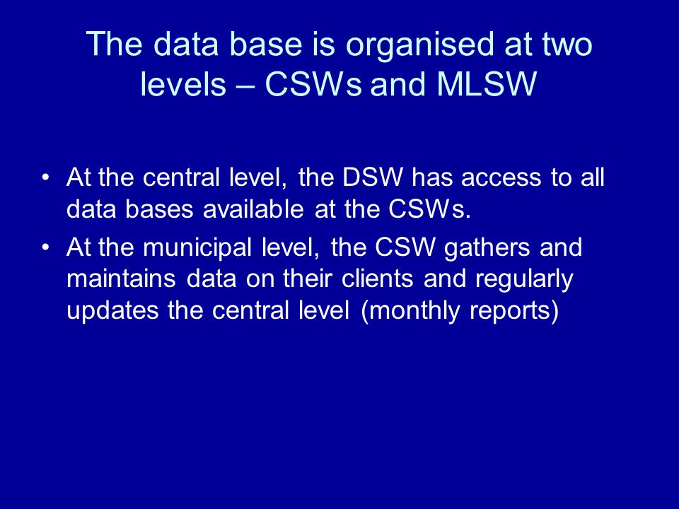 At the central level, the DSW has access to all data bases available at the CSWs. At the municipal level, the CSW gathers and maintains data on their