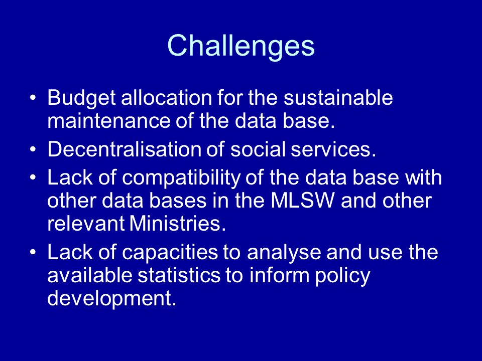 Challenges Budget allocation for the sustainable maintenance of the data base. Decentralisation of social services. Lack of compatibility of the data