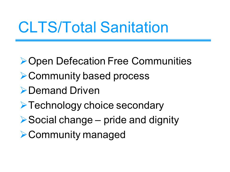 CLTS/Total Sanitation Open Defecation Free Communities Community based process Demand Driven Technology choice secondary Social change – pride and dignity Community managed