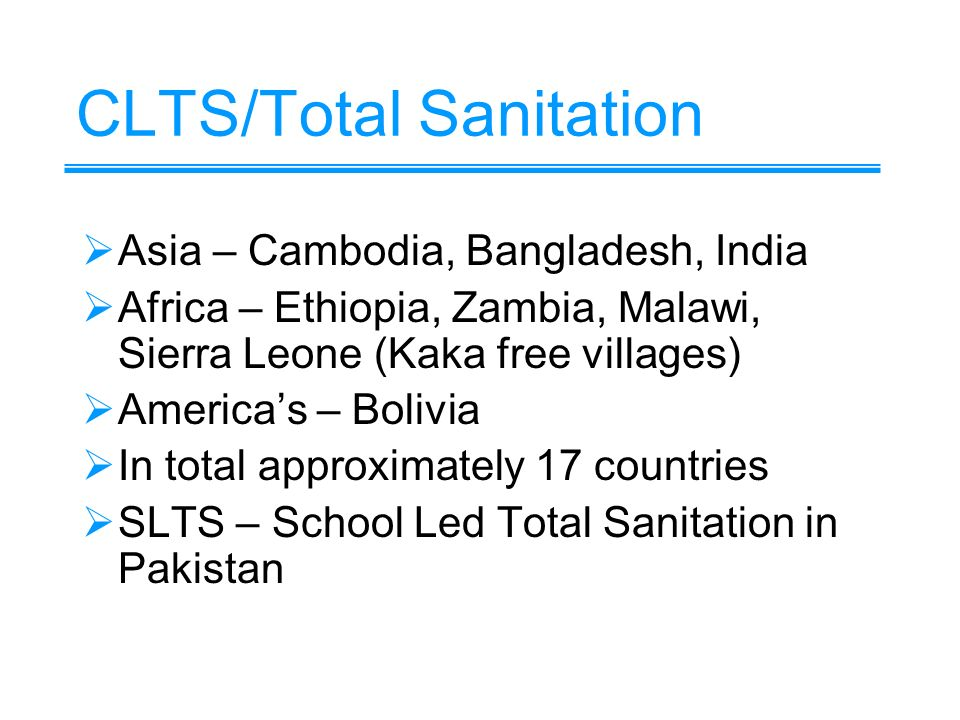 CLTS/Total Sanitation Asia – Cambodia, Bangladesh, India Africa – Ethiopia, Zambia, Malawi, Sierra Leone (Kaka free villages) Americas – Bolivia In total approximately 17 countries SLTS – School Led Total Sanitation in Pakistan
