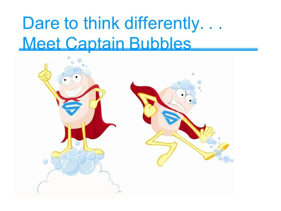 Dare to think differently... Meet Captain Bubbles