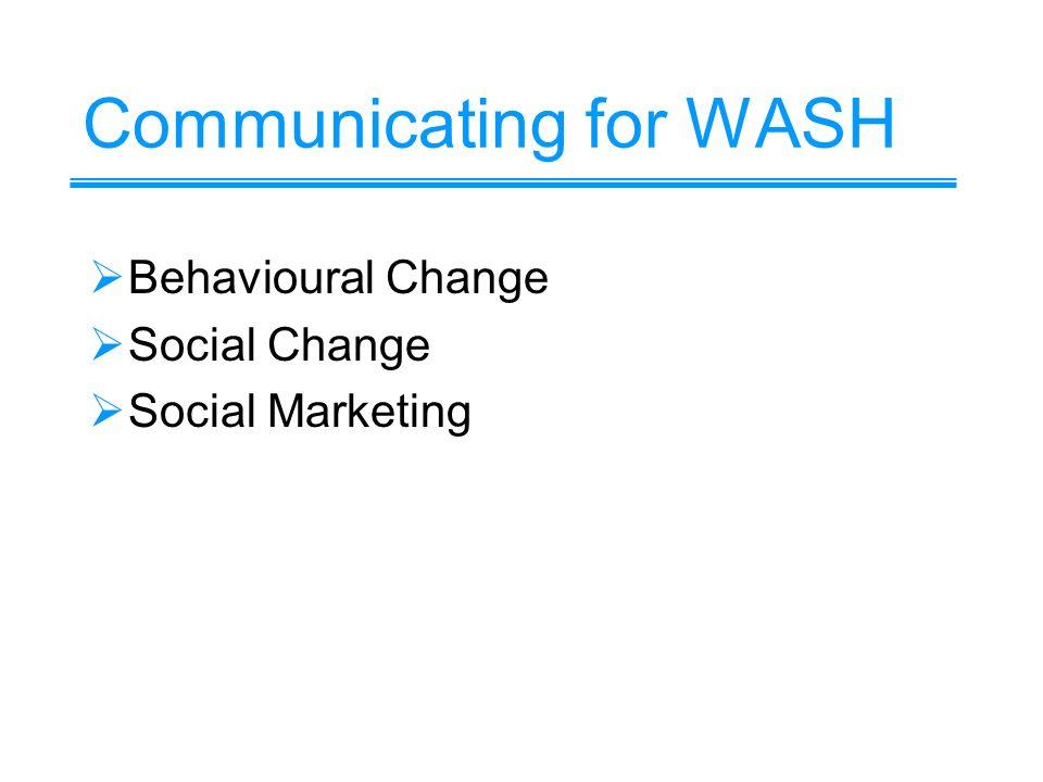 Communicating for WASH Behavioural Change Social Change Social Marketing