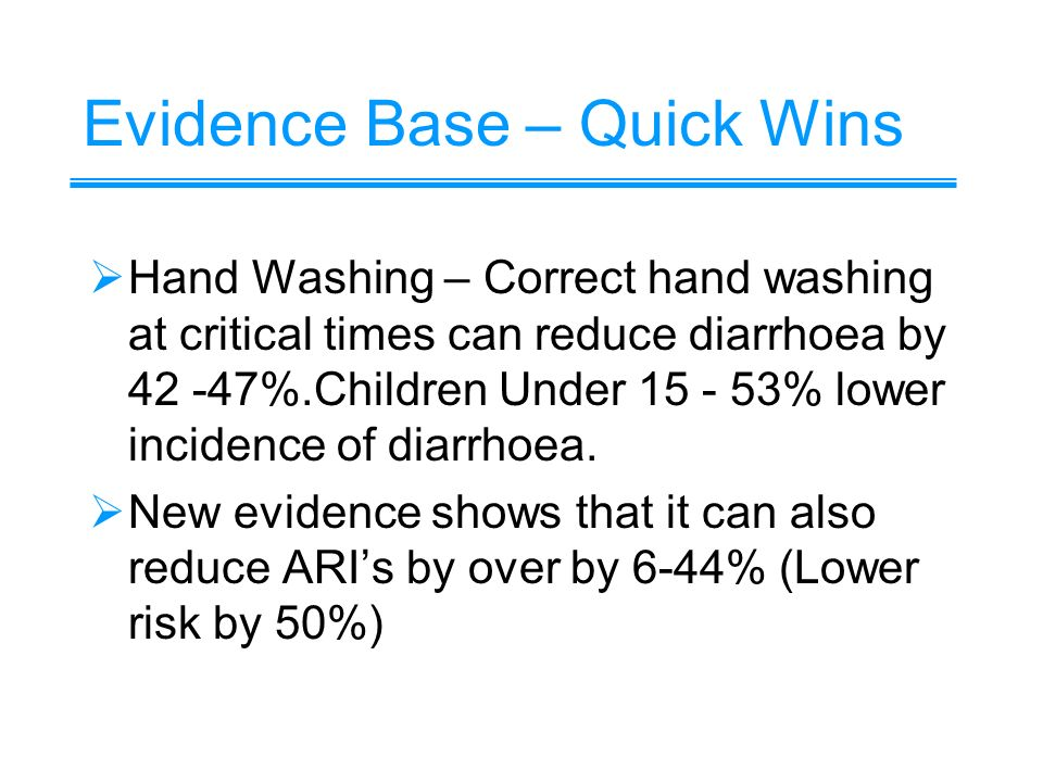 Evidence Base – Quick Wins Hand Washing – Correct hand washing at critical times can reduce diarrhoea by 42 -47%.Children Under 15 - 53% lower incidence of diarrhoea.