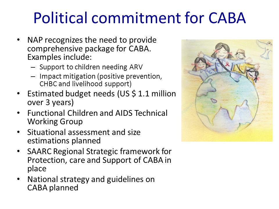Political commitment for CABA NAP recognizes the need to provide comprehensive package for CABA. Examples include: – Support to children needing ARV –