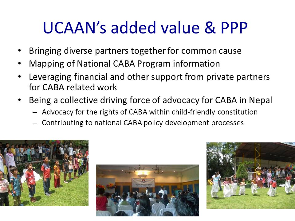 UCAANs added value & PPP Bringing diverse partners together for common cause Mapping of National CABA Program information Leveraging financial and other support from private partners for CABA related work Being a collective driving force of advocacy for CABA in Nepal – Advocacy for the rights of CABA within child-friendly constitution – Contributing to national CABA policy development processes